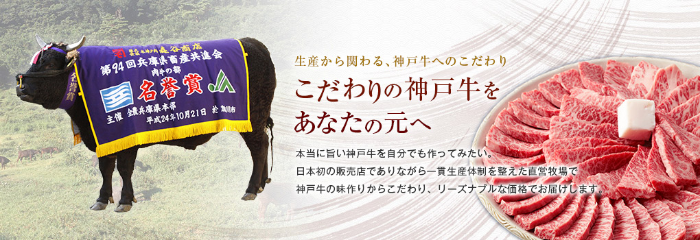 こだわりのl神戸牛をあなたの元へ。本当に旨い神戸牛を自分でも育ててみたい。そんな思いで直営牧場で仔牛の生産・肥育まで行う日本初の一貫生産体制を整えリーズナブルな価格でお届けします。